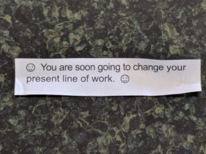 Fortune: :) You are soon going to change your present line of work. :)